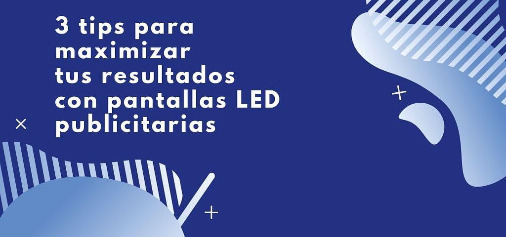 3 tips para maximizar tus resultados con pantallas LED publicitarias