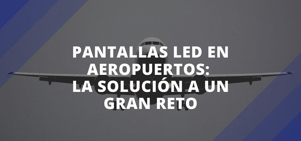 Pantallas LED en aeropuertos: la solución a un gran reto