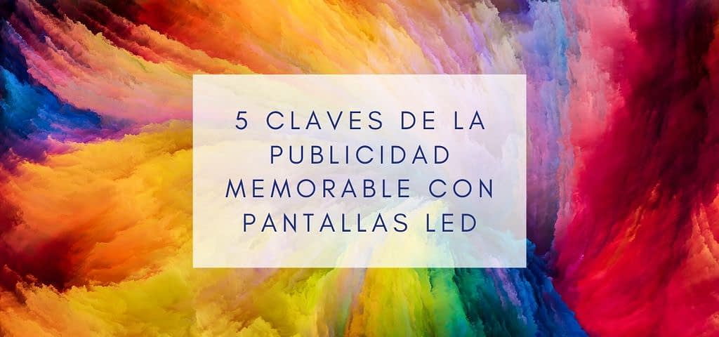 5 claves de la publicidad memorable con pantallas LED